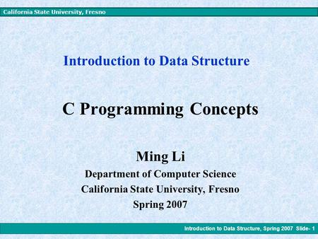 Introduction to Data Structure, Spring 2007 Slide- 1 California State University, Fresno Introduction to Data Structure C Programming Concepts Ming Li.