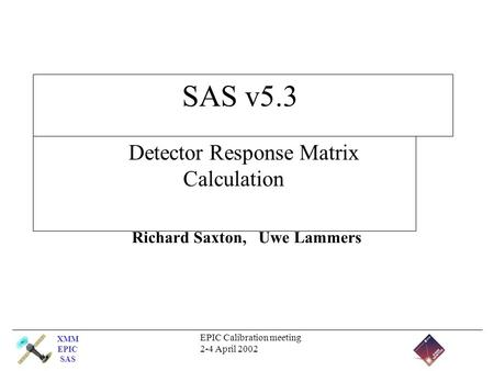 XMM EPIC SAS EPIC Calibration meeting 2-4 April 2002 SAS v5.3 Detector Response Matrix Calculation Richard Saxton, Uwe Lammers.