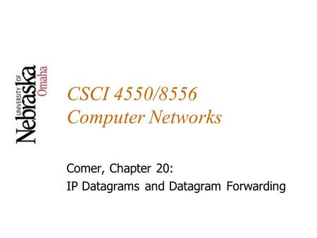 CSCI 4550/8556 Computer Networks Comer, Chapter 20: IP Datagrams and Datagram Forwarding.
