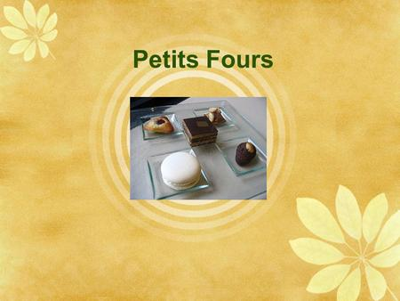 "Petits Fours.  ""Small Oven""  Also called friandises  Fancy miniature cakes, cookies, tartlets and other pastries  Serve:  afternoon tea or coffee."