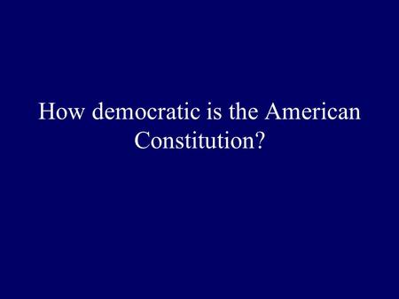 How democratic is the American Constitution?. Dahl's argument The Constitution is not a sacred text Our system does not live up to modern democratic standards.