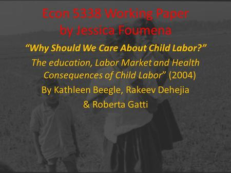 "Econ 5338 Working Paper by Jessica Foumena ""Why Should We Care About Child Labor?"" The education, Labor Market and Health Consequences of Child Labor"""