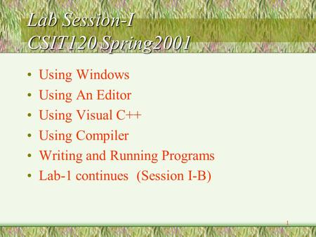 1 Lab Session-I CSIT120 Spring2001 Using Windows Using An Editor Using Visual C++ Using Compiler Writing and Running Programs Lab-1 continues (Session.