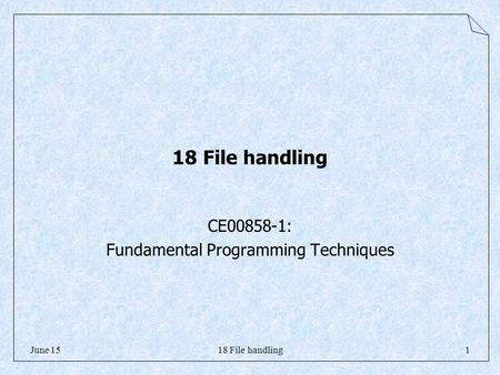 18 File handling1June 15 18 File handling CE00858-1: Fundamental Programming Techniques.