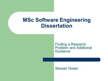 MSc Software Engineering Dissertation Finding a Research Problem and Additional Guidance Stewart Green.