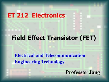 Field Effect Transistor (FET) ET 212 Electronics Electrical and Telecommunication Engineering Technology Professor Jang.