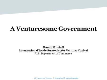 A Venturesome Government Randy Mitchell International Trade Strategist for Venture Capital U.S. Department of Commerce.