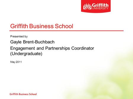 Griffith Business School Presented by Gayle Brent-Buchbach Engagement and Partnerships Coordinator (Undergraduate) May 2011.