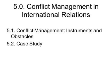 5.0. Conflict Management in International Relations 5.1. Conflict Management: Instruments and Obstacles 5.2. Case Study.
