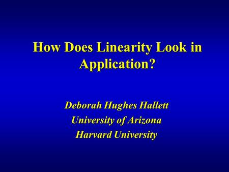 How Does Linearity Look in Application? Deborah Hughes Hallett University of Arizona Harvard University.