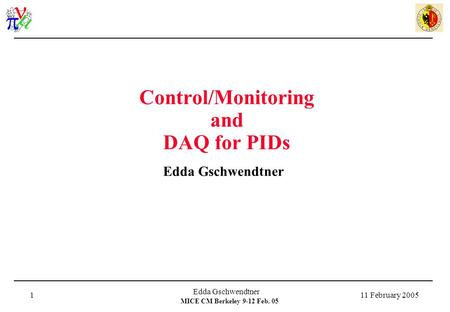 MICE CM Berkeley 9-12 Feb. 05 11 February 2005 Edda Gschwendtner 1 Control/Monitoring and DAQ for PIDs Edda Gschwendtner.
