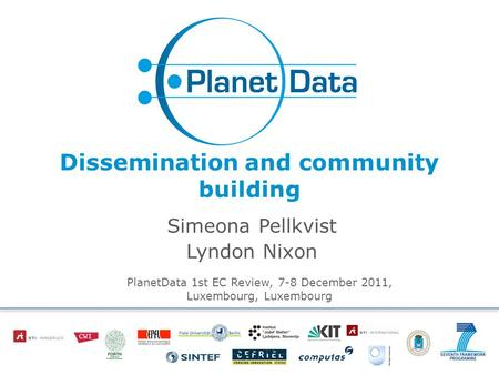 Dissemination and community building Simeona Pellkvist Lyndon Nixon PlanetData 1st EC Review, 7-8 December 2011, Luxembourg, Luxembourg.
