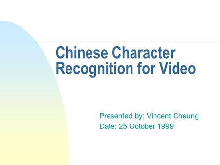 Chinese Character Recognition for Video Presented by: Vincent Cheung Date: 25 October 1999.