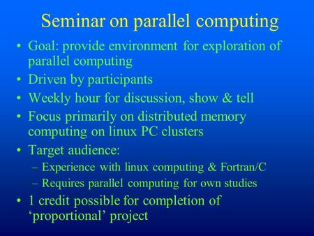 Seminar on parallel computing Goal: provide environment for exploration of parallel computing Driven by participants Weekly hour for discussion, show &
