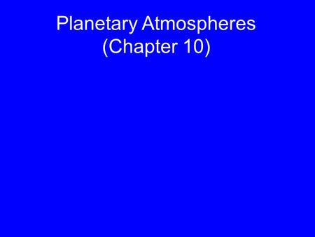 "Planetary Atmospheres (Chapter 10). Based on Chapter 10 This material will be useful for understanding Chapters 11 and 13 on ""Jovian planet systems"" and."