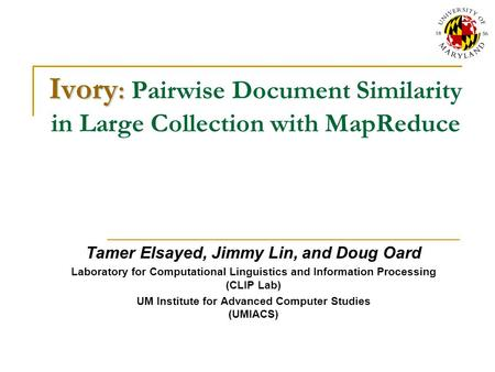 Ivory : Ivory : Pairwise Document Similarity in Large Collection with MapReduce Tamer Elsayed, Jimmy Lin, and Doug Oard Laboratory for Computational Linguistics.