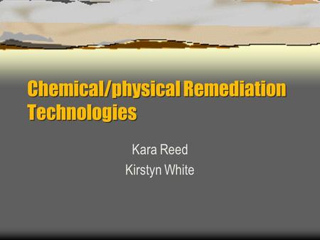 Chemical/physical Remediation Technologies Kara Reed Kirstyn White.