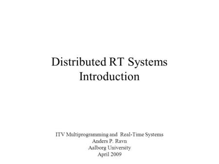 Distributed RT Systems Introduction ITV Multiprogramming and Real-Time Systems Anders P. Ravn Aalborg University April 2009.