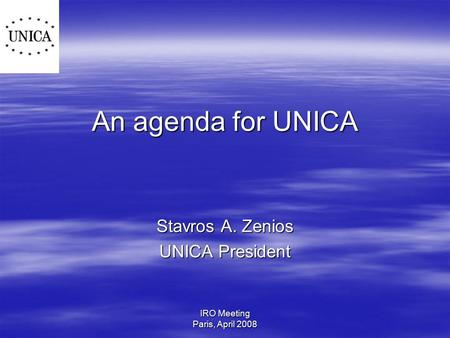 IRO Meeting Paris, April 2008 An agenda for UNICA Stavros A. Zenios UNICA President.