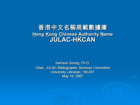 香港中文名稱規範數據庫 Hong Kong Chinese Authority Name JULAC-HKCAN Samson Soong, Ph.D. Chair, JULAC Bibliographic Services Committee University Librarian, HKUST.