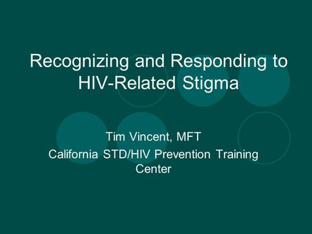 Recognizing and Responding to HIV-Related Stigma Tim Vincent, MFT California STD/HIV Prevention Training Center.