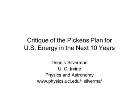 Critique of the Pickens Plan for U.S. Energy in the Next 10 Years Dennis Silverman U. C. Irvine Physics and Astronomy www.physics.uci.edu/~silverma/