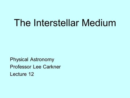 The Interstellar Medium Physical Astronomy Professor Lee Carkner Lecture 12.