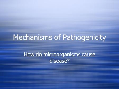 Mechanisms of Pathogenicity How do microorganisms cause disease?