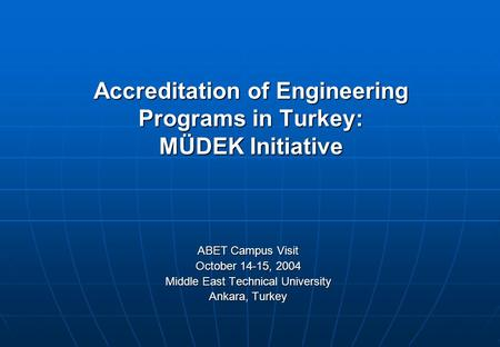 Accreditation of Engineering Programs in Turkey: MÜDEK Initiative ABET Campus Visit October 14-15, 2004 Middle East Technical University Ankara, Turkey.