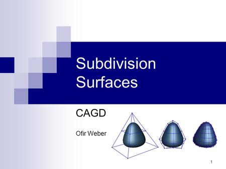 1 Subdivision Surfaces CAGD Ofir Weber. 2 Spline Surfaces Why use them?  Smooth  Good for modeling - easy to control  Compact (complex objects are.