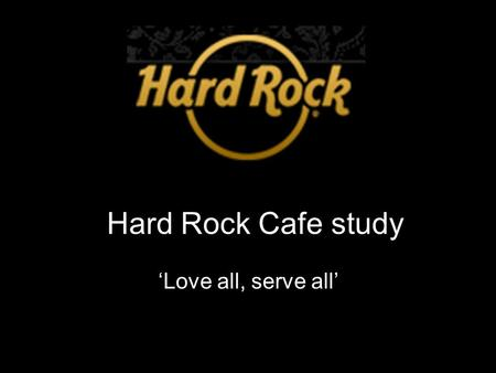 Hard Rock Cafe study 'Love all, serve all'. Mission Provide special, unique and memorable dining and entertainment experience worldwide.