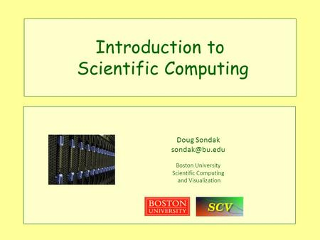 Introduction to Scientific Computing Doug Sondak Boston University Scientific Computing and Visualization.