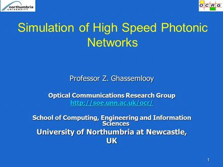 1 Simulation of High Speed Photonic Networks Professor Z. Ghassemlooy Optical Communications Research Group  School of Computing,
