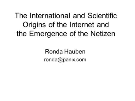 Ronda Hauben ronda@panix.com The International and Scientific Origins of the Internet and the Emergence of the Netizen Ronda Hauben ronda@panix.com.
