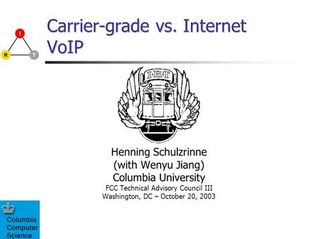 Carrier-grade vs. Internet VoIP Henning Schulzrinne (with Wenyu Jiang) Columbia University FCC Technical Advisory Council III Washington, DC – October.