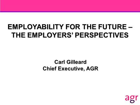 EMPLOYABILITY FOR THE FUTURE – THE EMPLOYERS' PERSPECTIVES Carl Gilleard Chief Executive, AGR.