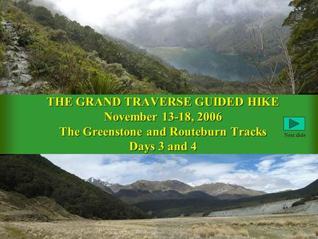 THE GRAND TRAVERSE GUIDED HIKE November 13-18, 2006 The Greenstone and Routeburn Tracks Days 3 and 4 Next slide.