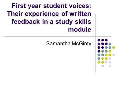 First year student voices: Their experience of written feedback in a study skills module Samantha McGinty.