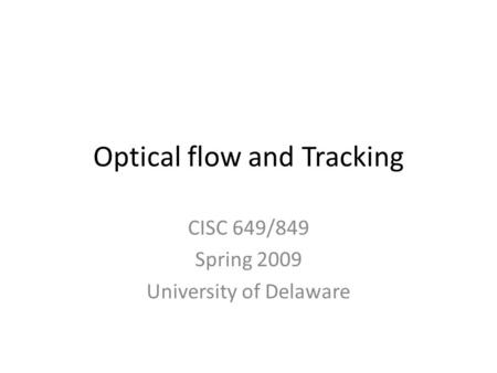 Optical flow and Tracking CISC 649/849 Spring 2009 University of Delaware.