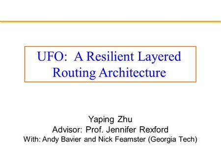 Yaping Zhu Advisor: Prof. Jennifer Rexford With: Andy Bavier and Nick Feamster (Georgia Tech) UFO: A Resilient Layered Routing Architecture.