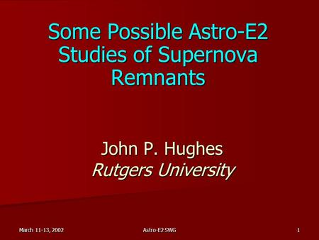 March 11-13, 2002 Astro-E2 SWG 1 John P. Hughes Rutgers University Some Possible Astro-E2 Studies of Supernova Remnants.
