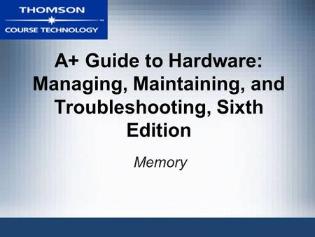 A+ Guide to Hardware: Managing, Maintaining, and Troubleshooting, Sixth Edition Memory.