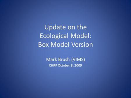 Update on the Ecological Model: Box Model Version Mark Brush (VIMS) CHRP October 8, 2009.