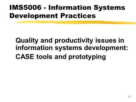 9.1 Quality and productivity issues in information systems development: CASE tools and prototyping IMS5006 - Information Systems Development Practices.