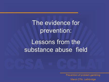 Prevention of problem gambling March 27th, Lethbridge The evidence for prevention: Lessons from the substance abuse field.