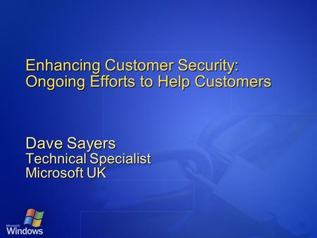 Enhancing Customer Security: Ongoing Efforts to Help Customers Dave Sayers Technical Specialist Microsoft UK.