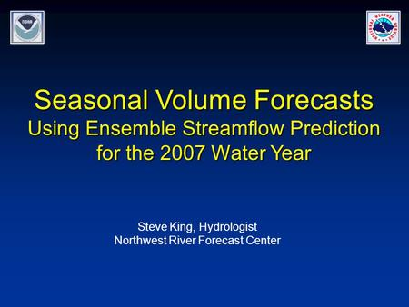 Seasonal Volume Forecasts Using Ensemble Streamflow Prediction for the 2007 Water Year Steve King, Hydrologist Northwest River Forecast Center.