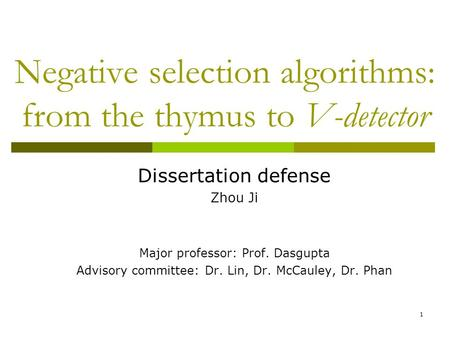 1 Negative selection algorithms: from the thymus to V-detector Dissertation defense Zhou Ji Major professor: Prof. Dasgupta Advisory committee: Dr. Lin,