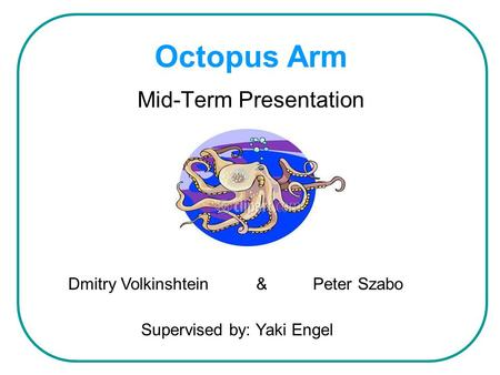 Octopus Arm Mid-Term Presentation Dmitry Volkinshtein & Peter Szabo Supervised by: Yaki Engel.