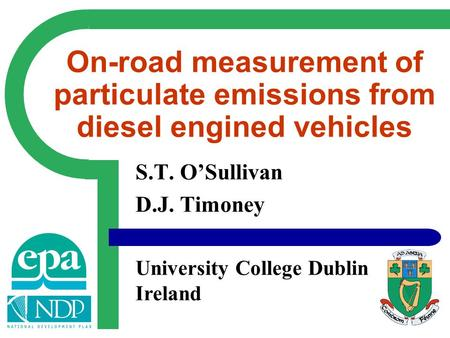 S.T. O'Sullivan D.J. Timoney University College Dublin Ireland On-road measurement of particulate emissions from diesel engined vehicles.